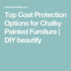 Top Coat Protection Options for Chalky Painted Furniture | DIY beautify