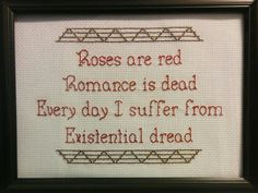 Roses are red Romance is dead Every day I suffer from Existential dread  Backstitched quote in red with dark brown border.