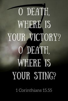 O death, where is your victory? O death, where is your sting? (1 Corinthians 15.55)