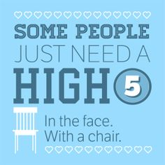Some people just need a high five. In the face. With a chair.  (via Flair OnTheGo http://www.flair.be/nl/magazine-apps/279140/ontdek-onze-gloednieuwe-app-flair-onthego)