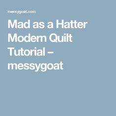 Mad as a Hatter Modern Quilt Tutorial – messygoat