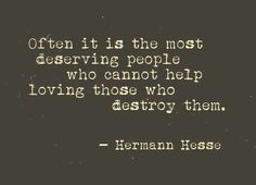 often it is the most deserving people who cannot help loving those who destroy them #quote