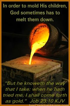"""""""But he knoweth the way that I take: when he hath tried me, I shall come forth as gold."""" (Job 23:10 KJV)"""
