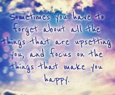 Sometimes you have to forget about all the things that are upsetting you, and focus on the things that make you happy.