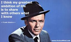 I think my greatest ambition of life is to share with others what I know - Frank Sinatra Quotes - StatusMind.com