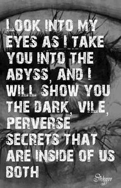 Look into my eyes as I take you into the abyss, and I will show you the dark, vile, perverse secrets that are inside of us both - Quote - Words Quotes, Me Quotes, Sayings, Cocky Quotes, Poetry Quotes, Etsy Vintage, Just In Case, Just For You, Between Two Worlds