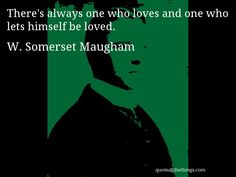 W. Somerset Maugham - quote -- There's always one who loves and one who lets himself be loved. #quote #quotation #aphorism