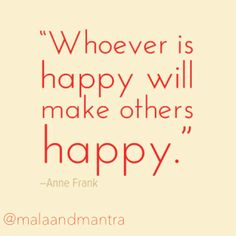 """Whoever is happy will make others happy."" -Anne Frank"