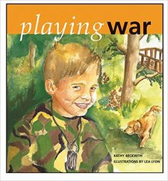 Playing War written by Kathy Beckwith and illustrated by Lea Lyon // 'Playing War' does what no other children's book before it has done. It provides the forum adults and children need to feel safe talking about the real human impact of war. -Diane Levin, Ph.D., Professor of Education and author of Teaching Young Children in Violent Times and The War Play Dilemma