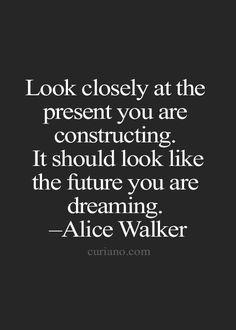 Look closely at the present you are constructing. It should look like the future you are dreaming. -Alice Walker