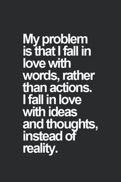 My problem is that I fall in love with words, rather than actions. I fall in love with ideas and thoughts, instead of reality.