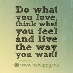 Do what you love, think what you feel and live the way you want