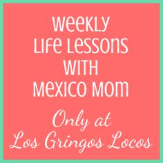 Weekly Life Lessons with a Mexico Mom - As a wife of one and a mom of four, it seems like I am always learning and discovering! I know I am not alone.