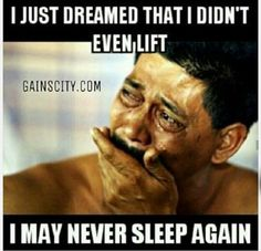 """I just dreamed that I didn't even lift. I may never sleep again."""