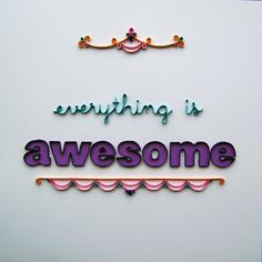 Everything is (even more) Awesome  by erin casner