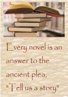 "Every novel is an answer to the ancient plea, ""Tell us a story."""