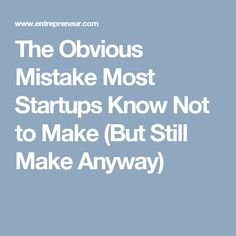 The Obvious Mistake Most Startups Know Not to Make (But Still Make Anyway)