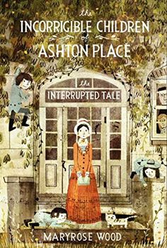 The Incorrigible Children of Ashton Place: Book IV: The Interrupted Tale by Maryrose Wood