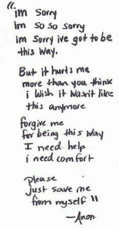 I'm sorry I'm so so sorry I'm sorry I've got to be this way. But it hurts me more than you think I wish it wasn't like this anymore. Forgive me for being this way I need help I need comfort. Please just save me from myself