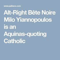 Alt-Right Bête Noire Milo Yiannopoulos is an Aquinas-quoting Catholic