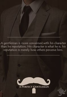 A gentleman is more concerned with his character than his reputation. His character is what he is, his reputation is merely how others perceive him. http://www.wfpblogs.com/category/a-perfect-gentleman/
