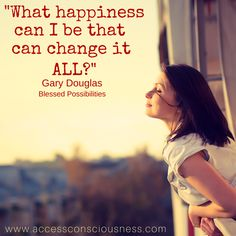 "Question Of The Day ""What happiness can I be that can change it all?"" Gary Douglas – Blessed Possibilities"