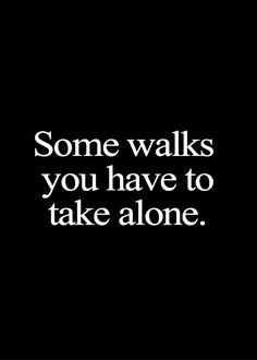Walking alone is sometimes better than walking with people who make your life miserable.