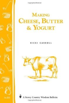 Making Cheese, Butter & Yogurt: (Storey's Country Wisdom Bulletin A-283) (Storey Country Wisdom Bulletin):Amazon:Books