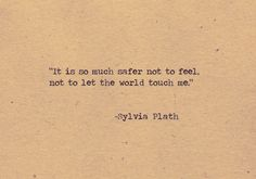 It's so much easier not to feel  loooove Sylvia Plath