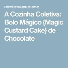 A Cozinha Coletiva: Bolo Mágico {Magic Custard Cake} de Chocolate