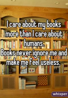I care about my books more than I care about humans. Books never ignore me and make me feel useless.