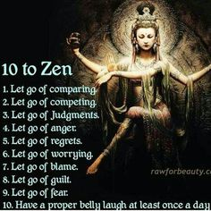 10 to Zen. What can you Let Go Of to find your Zen? Here are 10 suggestions from Buddha Heart. For best results, please repeat #10 multiple times a day. Add a dose of sunshine and smiles and you just might mix up the recipe for a Peaceful Life.