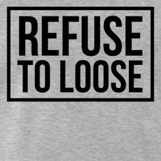 Refuse to loose t-shirt #t-shirt #t-shirts #tshirt #tshirts #giftidea #giftideas #giftsidea #giftsideas #quote #quotes #quotation #quotations #sayings #saying