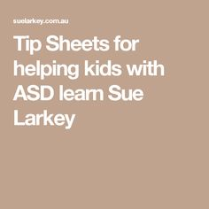 Tip Sheets for helping kids with ASD learn Sue Larkey