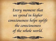 Every moment that we spend in higher consciousness helps uplift the consciousness of the whole world.  (And universe we might add).