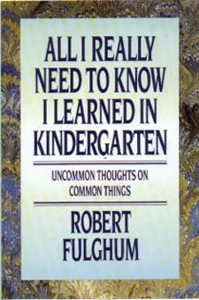 All I Really Need To Know I Learned In Kindergarten -- Uncommon Thoughts On Common Things by Robert Fulghum