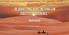 Be brave. Take risks. Nothing can substitute experience. - Paulo Coelho at Lifehack QuotesPaulo Coelho at http://quotes.lifehack.org/by-author/paulo-coelho/