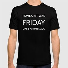 """The Friday Quote """"I swear it was friday like 5 minutes ago"""" - It's not just about the cool design that caught your eye (and the fact you'll never find it a department store). Our men's and women's T-Shirts are super-soft, comfy and fit perfectly. And we all know how valuable a good T-Shirt can be.  Constructed with 100% fine jersey cotton Combed for softness and comfort"""