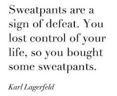 Somewhat harsh, but in 2013 sweats became a staple in my wardrobe, and when I think about it Lagerfeld is accurate, they are a sign of defeat.