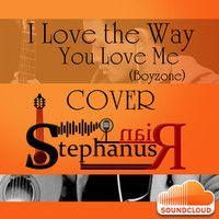 I Love The Way You Love Me (Boyzone) cover @Stephanus Irwanda by StephanusRian 2 on SoundCloud