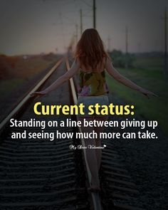 Current status : standing on a line between giving up and seeing how much more can take.