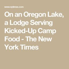 On an Oregon Lake, a Lodge Serving Kicked-Up Camp Food - The New York Times