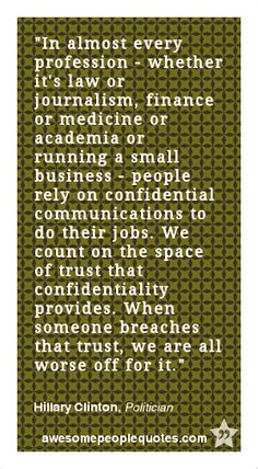 In almost every profession - whether it's law or journalism, finance or medicine or academia or running a small business - people rely on confidential communications to do their jobs. We count on the space of trust that confidentiality provides. When someone breaches that trust, we are all worse off for it. – Hillary Clinton, Politician