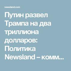 Путин развел Трампа на два триллиона долларов: Политика Newsland – комментарии, дискуссии и обсуждения новости.