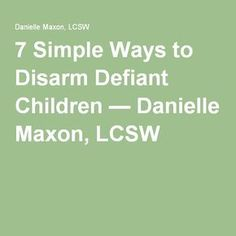 7 Simple Ways to Disarm Defiant Children — Danielle Maxon, LCSW