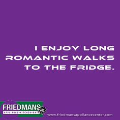 I enjoy long romantic walks to the fridge! Do you agree?