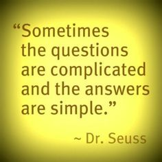 """""""Sometimes the questions are complicated and the answers are simple."""" — Dr. Seuss"""