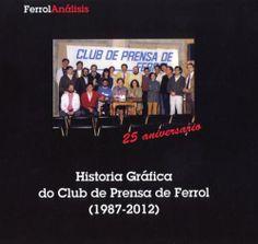 Historia gráfica do Club de Prensa de Ferrol : (1987-2012) / documentación e texto Germán Castro Tomé ; fotografías e documentación Archivo do Club de Prensa de Ferrol
