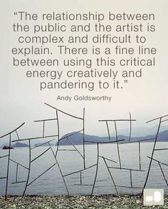 """The relationship between the public and the artist is complex and difficult to explain. There is a fine line between using this critical energy creatively and pandering to it."" Andy Goldsworthy"