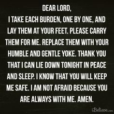 Dear Lord, I take each burden, one by one, and lay them at your feet. Please carry them for me. Replace them with your humble and gentle yoke. Thank you that I can lie down tonight in peace and sleep. I know that you will keep me safe. I am not afraid because you are always with me. Amen❤️